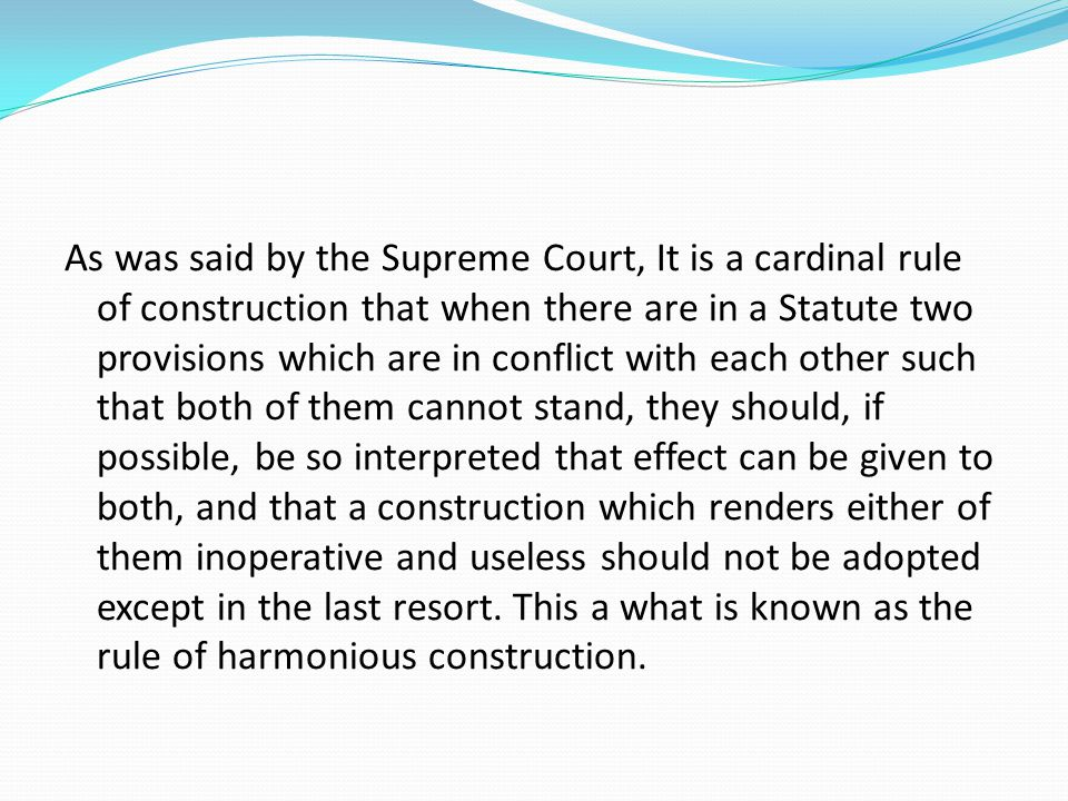 As was said by the Supreme Court, It is a cardinal rule of construction that when there are in a Statute two provisions which are in conflict with each other such that both of them cannot stand, they should, if possible, be so interpreted that effect can be given to both, and that a construction which renders either of them inoperative and useless should not be adopted except in the last resort.