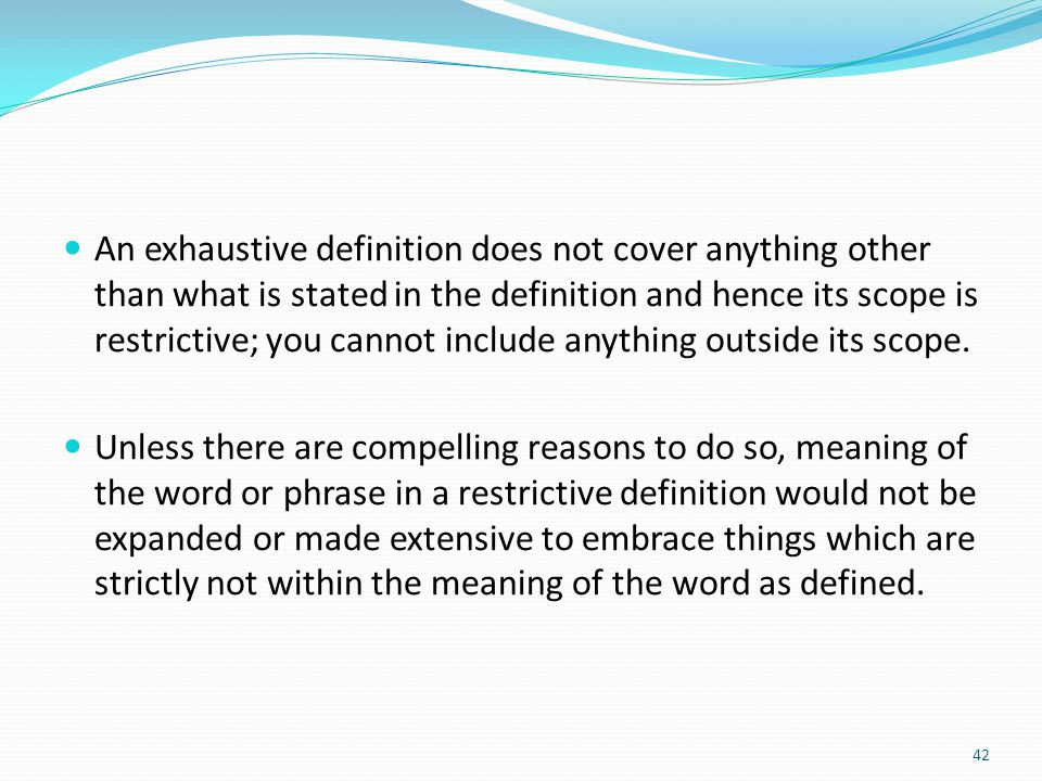 An exhaustive definition does not cover anything other than what is stated in the definition and hence its scope is restrictive; you cannot include anything outside its scope.