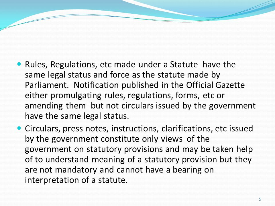 Rules, Regulations, etc made under a Statute have the same legal status and force as the statute made by Parliament. Notification published in the Official Gazette either promulgating rules, regulations, forms, etc or amending them but not circulars issued by the government have the same legal status.