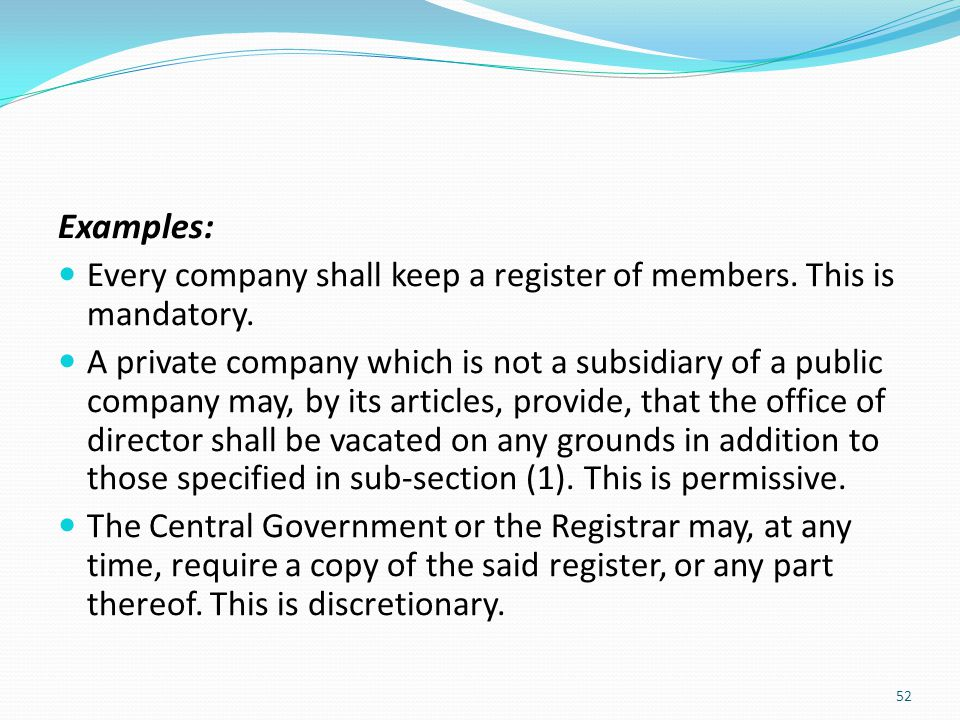Examples: Every company shall keep a register of members. This is mandatory.