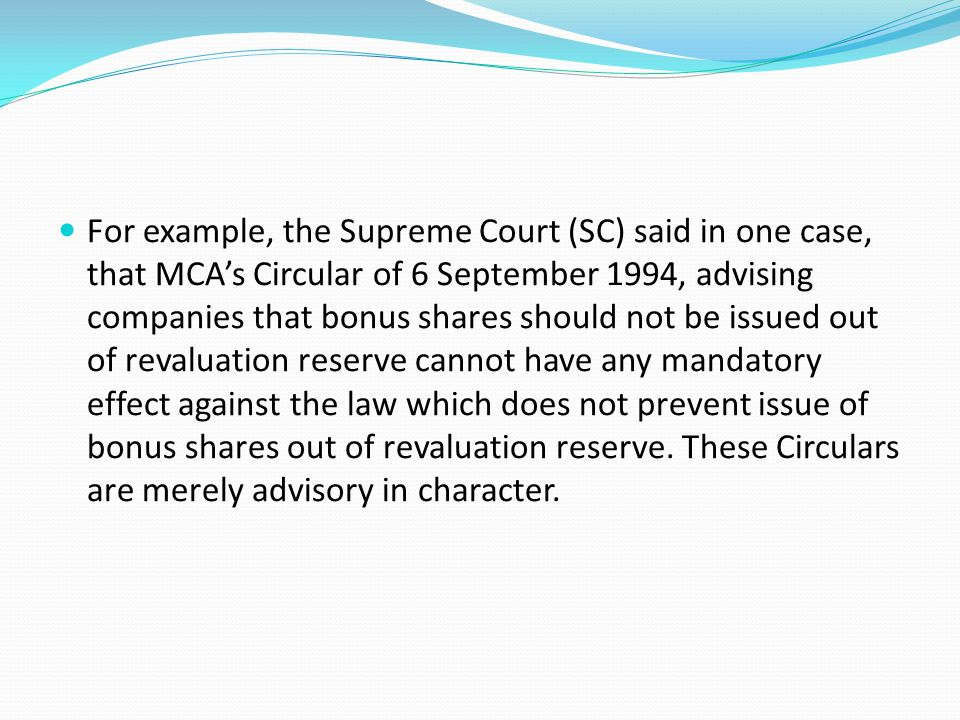 For example, the Supreme Court (SC) said in one case, that MCA's Circular of 6 September 1994, advising companies that bonus shares should not be issued out of revaluation reserve cannot have any mandatory effect against the law which does not prevent issue of bonus shares out of revaluation reserve.