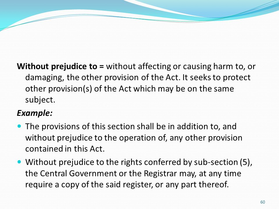 Without prejudice to = without affecting or causing harm to, or damaging, the other provision of the Act. It seeks to protect other provision(s) of the Act which may be on the same subject.
