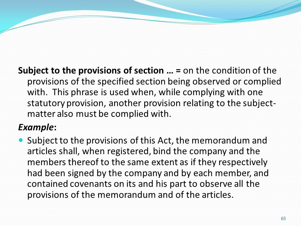 Subject to the provisions of section … = on the condition of the provisions of the specified section being observed or complied with. This phrase is used when, while complying with one statutory provision, another provision relating to the subject-matter also must be complied with.