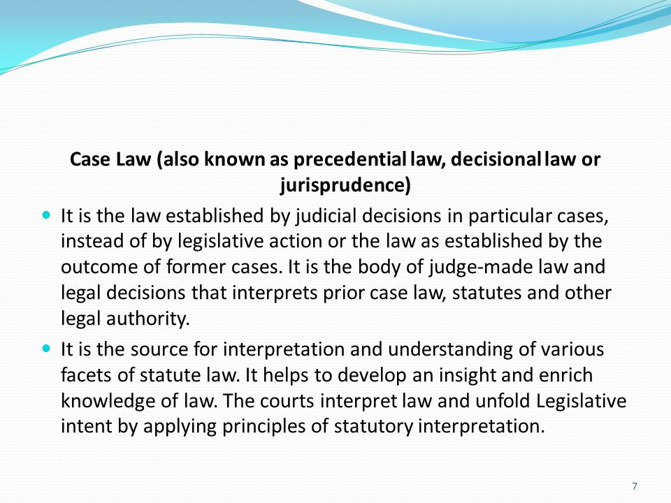 Case Law (also known as precedential law, decisional law or jurisprudence)