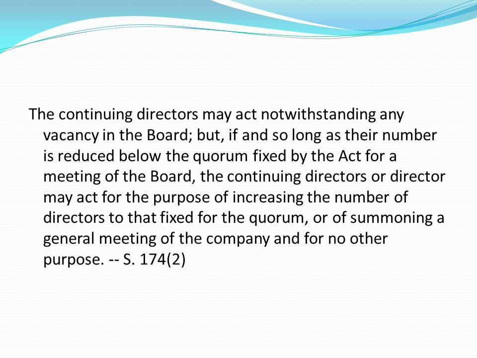 The continuing directors may act notwithstanding any vacancy in the Board; but, if and so long as their number is reduced below the quorum fixed by the Act for a meeting of the Board, the continuing directors or director may act for the purpose of increasing the number of directors to that fixed for the quorum, or of summoning a general meeting of the company and for no other purpose.