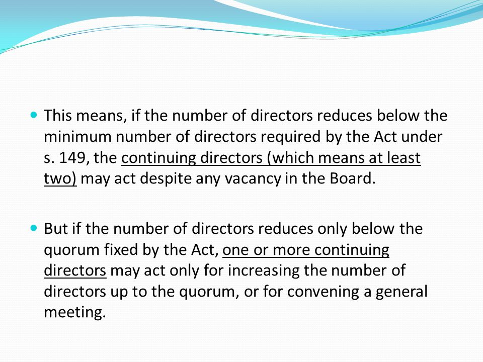 This means, if the number of directors reduces below the minimum number of directors required by the Act under s. 149, the continuing directors (which means at least two) may act despite any vacancy in the Board.