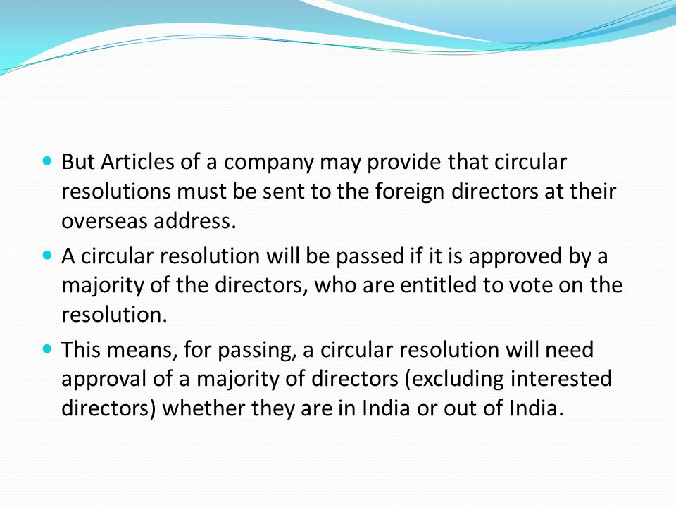 But Articles of a company may provide that circular resolutions must be sent to the foreign directors at their overseas address.