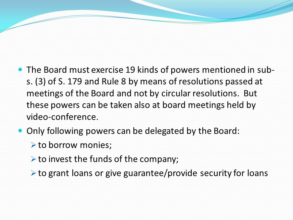 The Board must exercise 19 kinds of powers mentioned in sub-s. (3) of S. 179 and Rule 8 by means of resolutions passed at meetings of the Board and not by circular resolutions. But these powers can be taken also at board meetings held by video-conference.