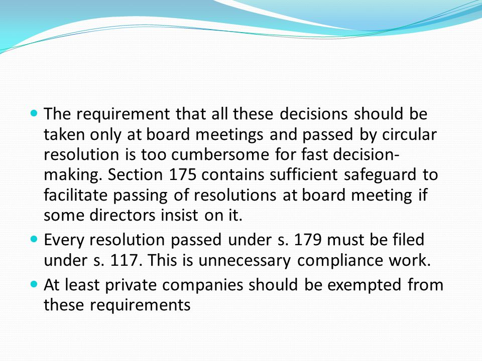 The requirement that all these decisions should be taken only at board meetings and passed by circular resolution is too cumbersome for fast decision-making. Section 175 contains sufficient safeguard to facilitate passing of resolutions at board meeting if some directors insist on it.