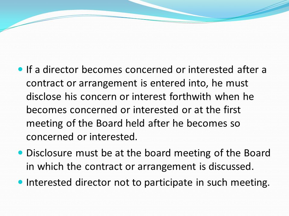 If a director becomes concerned or interested after a contract or arrangement is entered into, he must disclose his concern or interest forthwith when he becomes concerned or interested or at the first meeting of the Board held after he becomes so concerned or interested.