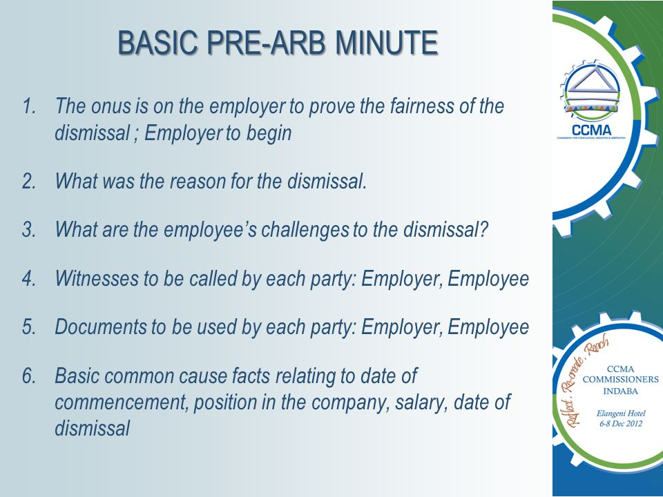 BASIC PRE-ARB MINUTE The onus is on the employer to prove the fairness of the dismissal ; Employer to begin.