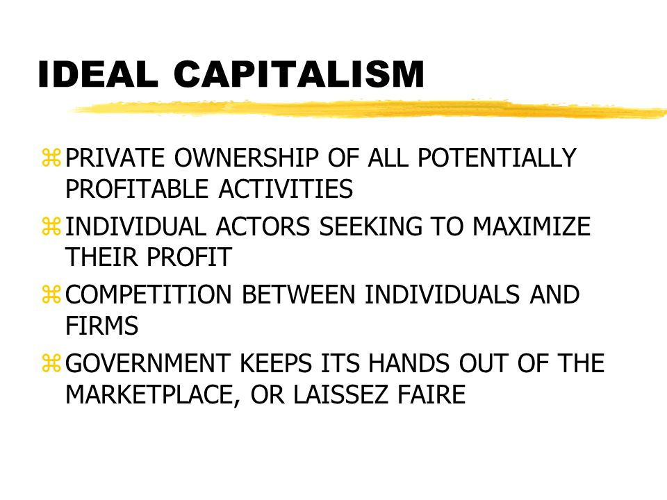 IDEAL CAPITALISM PRIVATE OWNERSHIP OF ALL POTENTIALLY PROFITABLE ACTIVITIES. INDIVIDUAL ACTORS SEEKING TO MAXIMIZE THEIR PROFIT.
