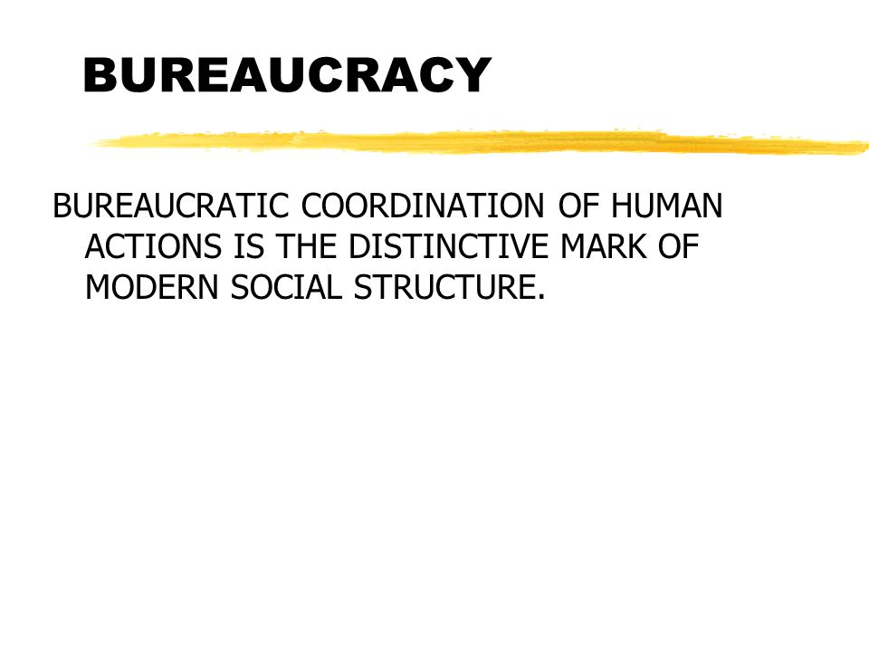 BUREAUCRACY BUREAUCRATIC COORDINATION OF HUMAN ACTIONS IS THE DISTINCTIVE MARK OF MODERN SOCIAL STRUCTURE.
