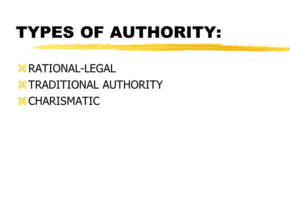 TYPES OF AUTHORITY: RATIONAL-LEGAL TRADITIONAL AUTHORITY CHARISMATIC