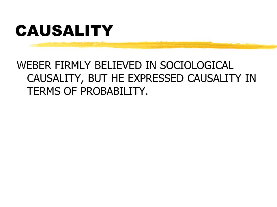 CAUSALITY WEBER FIRMLY BELIEVED IN SOCIOLOGICAL CAUSALITY, BUT HE EXPRESSED CAUSALITY IN TERMS OF PROBABILITY.