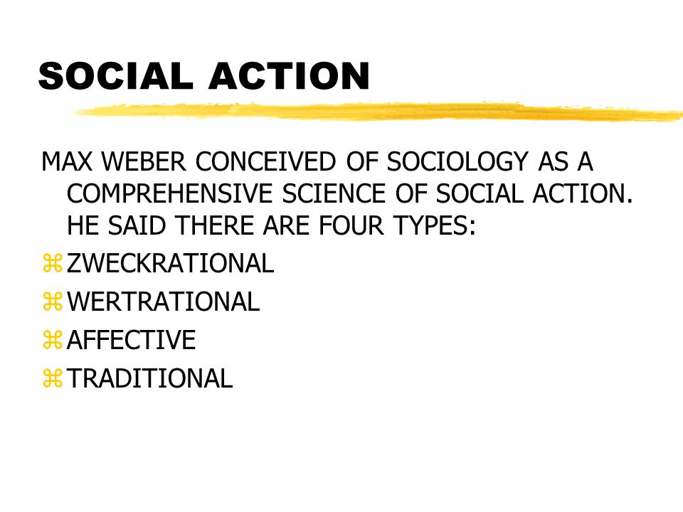 SOCIAL ACTION MAX WEBER CONCEIVED OF SOCIOLOGY AS A COMPREHENSIVE SCIENCE OF SOCIAL ACTION. HE SAID THERE ARE FOUR TYPES:
