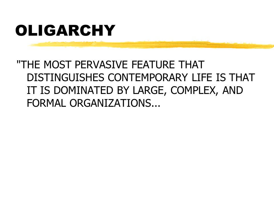 OLIGARCHY THE MOST PERVASIVE FEATURE THAT DISTINGUISHES CONTEMPORARY LIFE IS THAT IT IS DOMINATED BY LARGE, COMPLEX, AND FORMAL ORGANIZATIONS...