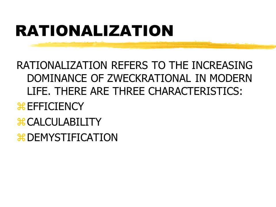 RATIONALIZATION RATIONALIZATION REFERS TO THE INCREASING DOMINANCE OF ZWECKRATIONAL IN MODERN LIFE. THERE ARE THREE CHARACTERISTICS:
