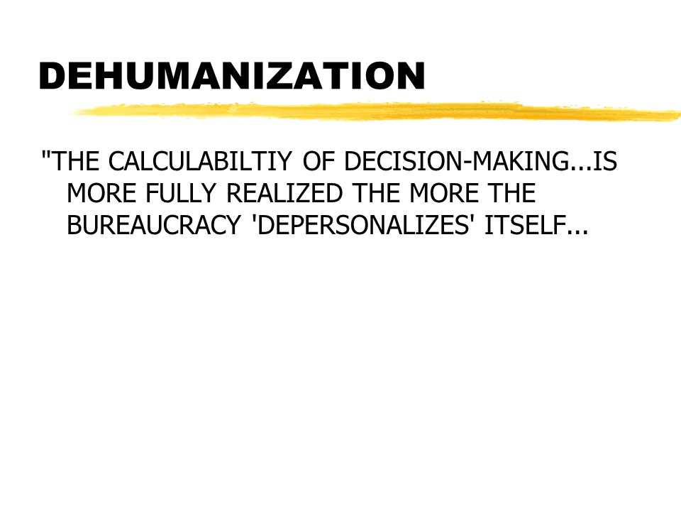 DEHUMANIZATION THE CALCULABILTIY OF DECISION-MAKING...IS MORE FULLY REALIZED THE MORE THE BUREAUCRACY DEPERSONALIZES ITSELF...