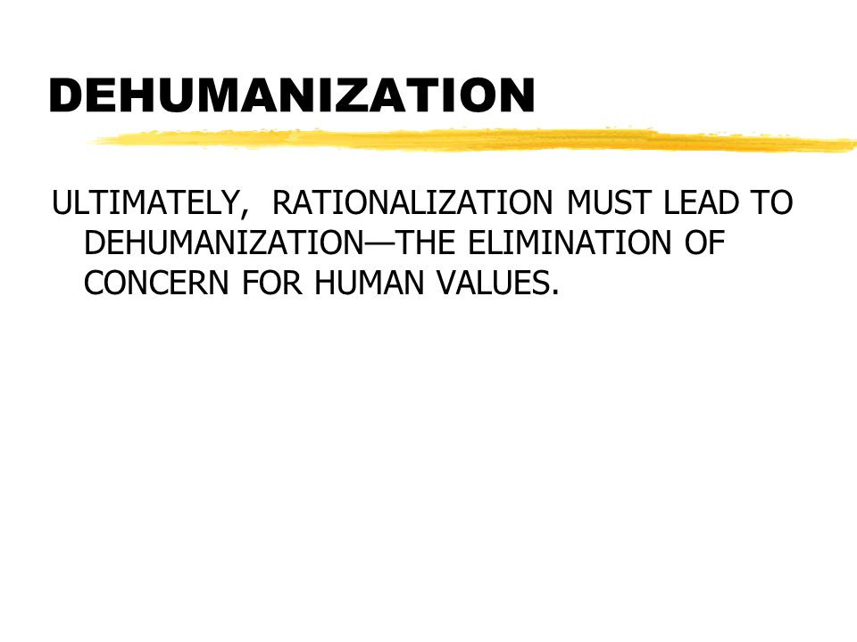DEHUMANIZATION ULTIMATELY, RATIONALIZATION MUST LEAD TO DEHUMANIZATION—THE ELIMINATION OF CONCERN FOR HUMAN VALUES.