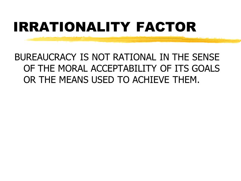 IRRATIONALITY FACTOR BUREAUCRACY IS NOT RATIONAL IN THE SENSE OF THE MORAL ACCEPTABILITY OF ITS GOALS OR THE MEANS USED TO ACHIEVE THEM.