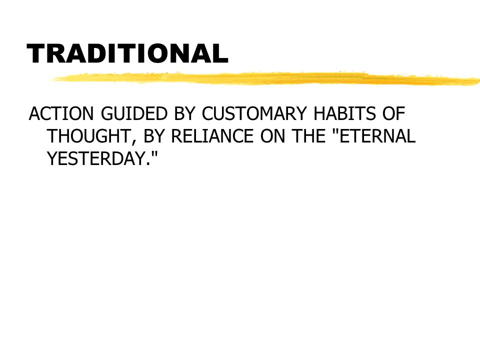 TRADITIONAL ACTION GUIDED BY CUSTOMARY HABITS OF THOUGHT, BY RELIANCE ON THE ETERNAL YESTERDAY.