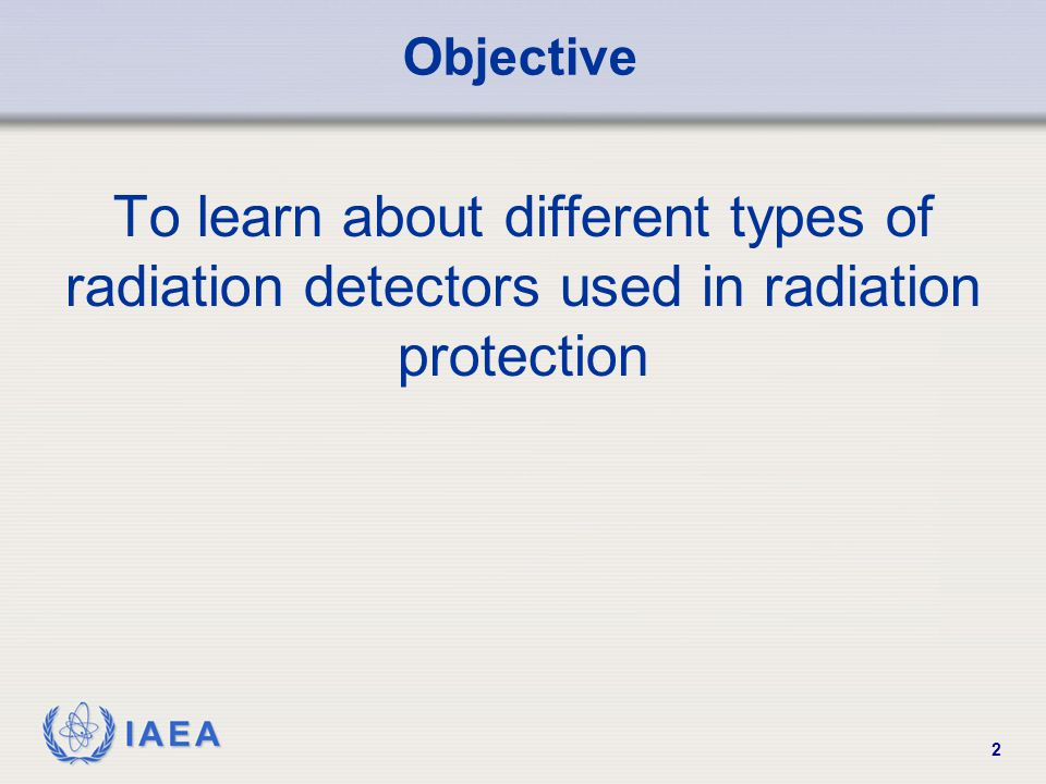 Objective To learn about different types of radiation detectors used in radiation protection