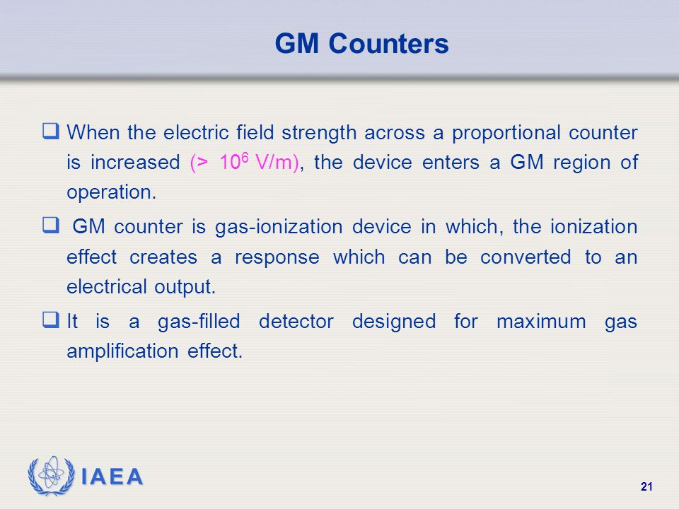 GM Counters When the electric field strength across a proportional counter is increased (> 106 V/m), the device enters a GM region of operation.