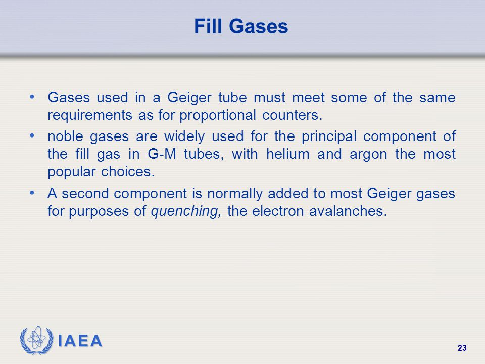 Fill Gases Gases used in a Geiger tube must meet some of the same requirements as for proportional counters.