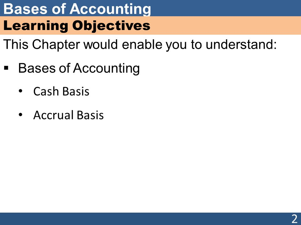 Learning Objectives This Chapter would enable you to understand: Bases of Accounting. Cash Basis.
