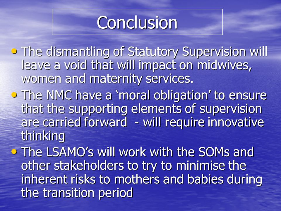 Conclusion The dismantling of Statutory Supervision will leave a void that will impact on midwives, women and maternity services.