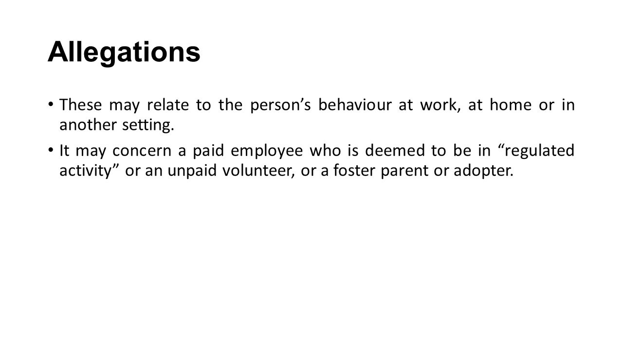 Allegations These may relate to the person's behaviour at work, at home or in another setting.