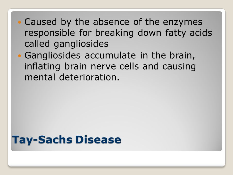 Caused by the absence of the enzymes responsible for breaking down fatty acids called gangliosides