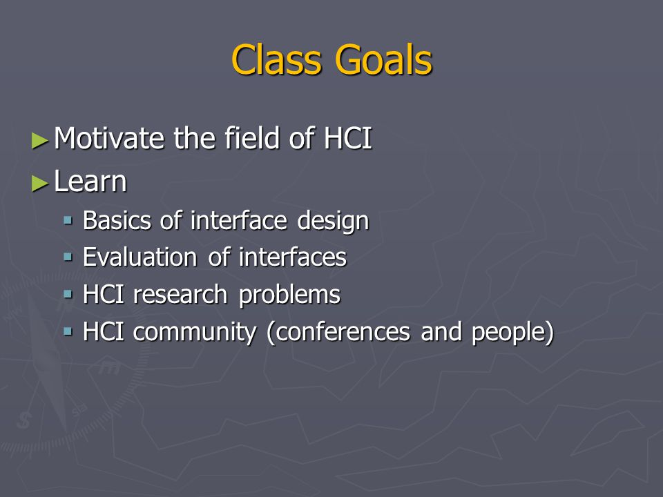 Class Goals Motivate the field of HCI Learn Basics of interface design