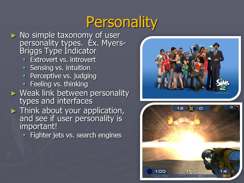 Personality No simple taxonomy of user personality types. Ex. Myers-Briggs Type Indicator. Extrovert vs. introvert.