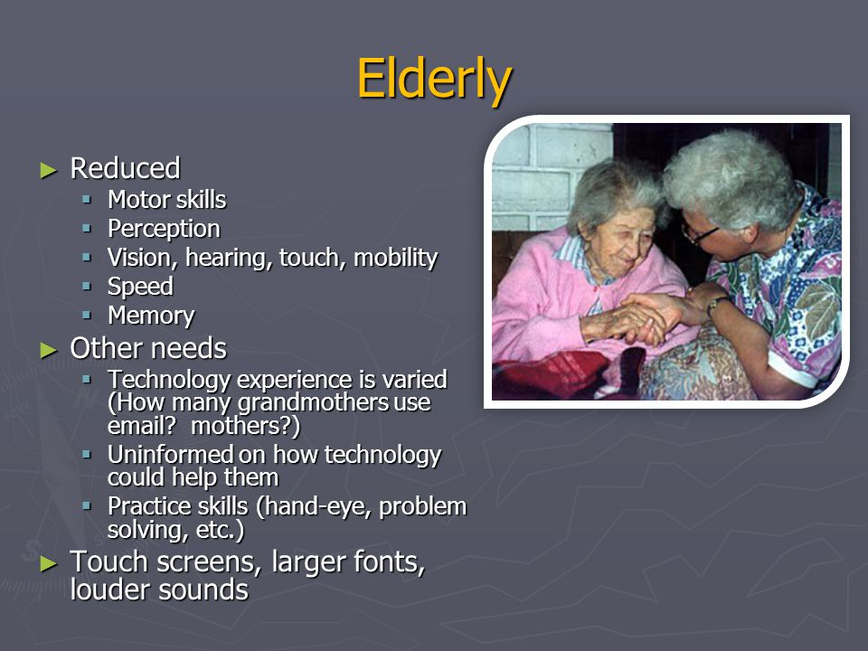 Elderly Reduced Other needs Touch screens, larger fonts, louder sounds