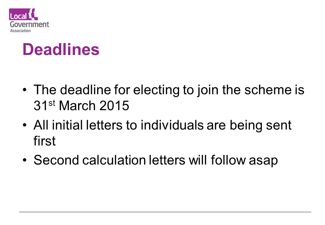 Deadlines The deadline for electing to join the scheme is 31st March 2015. All initial letters to individuals are being sent first.
