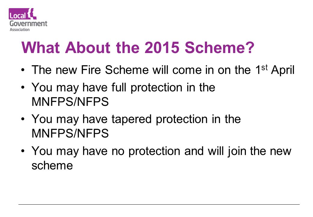 What About the 2015 Scheme The new Fire Scheme will come in on the 1st April. You may have full protection in the MNFPS/NFPS.