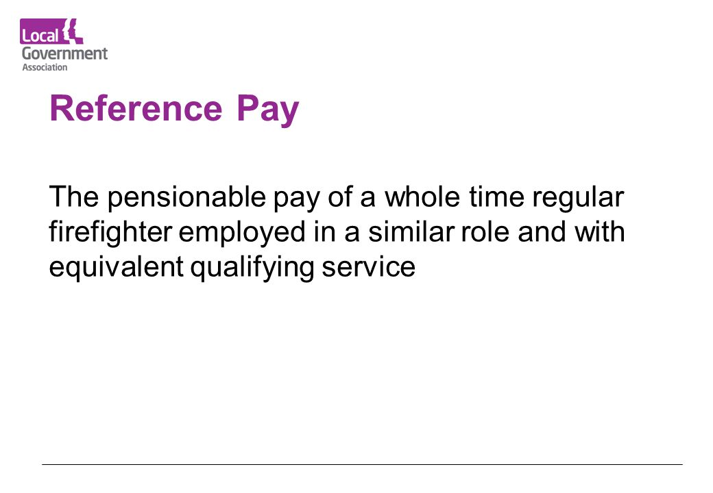 Reference Pay The pensionable pay of a whole time regular firefighter employed in a similar role and with equivalent qualifying service.