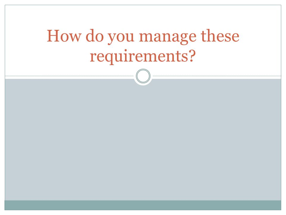 How do you manage these requirements