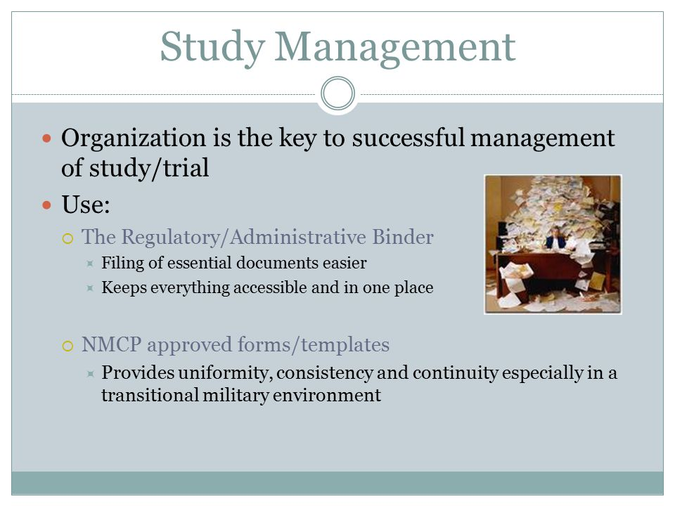 Study Management Organization is the key to successful management of study/trial. Use: The Regulatory/Administrative Binder.