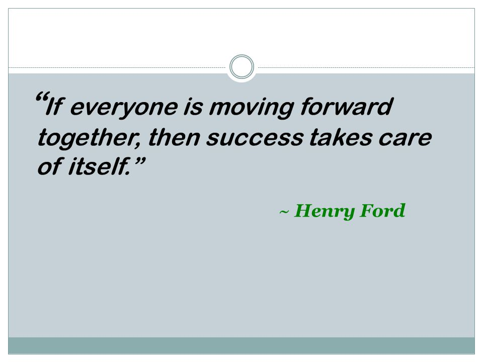 If everyone is moving forward together, then success takes care of itself. ~ Henry Ford