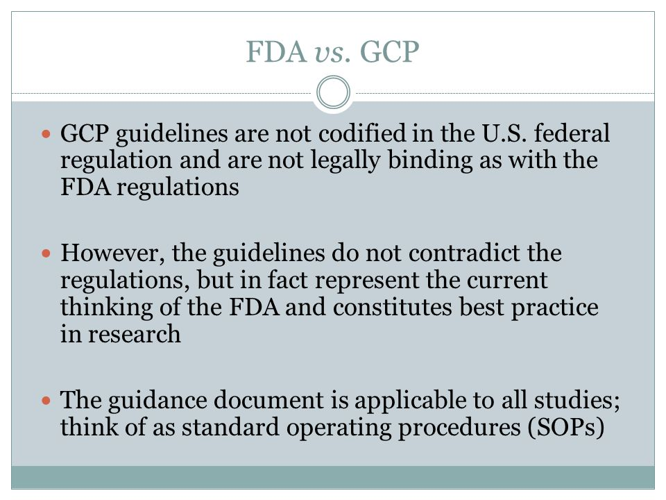 FDA vs. GCP GCP guidelines are not codified in the U.S. federal regulation and are not legally binding as with the FDA regulations.