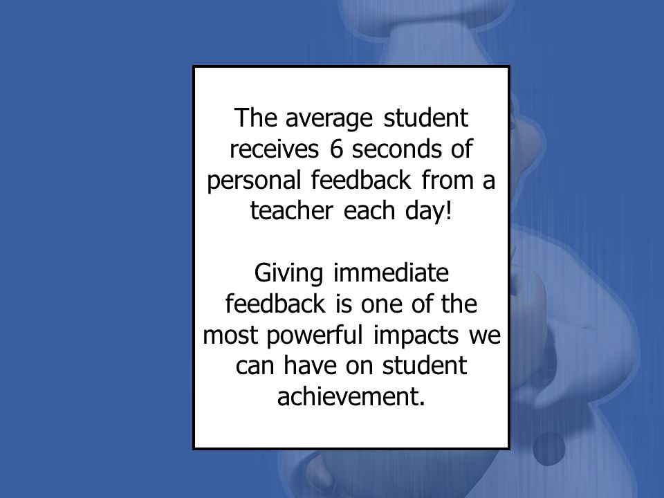 The average student receives 6 seconds of personal feedback from a teacher each day!