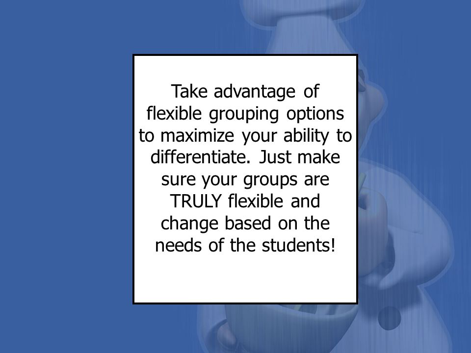 Take advantage of flexible grouping options to maximize your ability to differentiate.