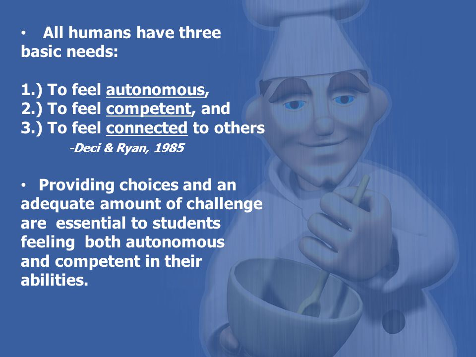 All humans have three basic needs: 1.) To feel autonomous, 2.) To feel competent, and. 3.) To feel connected to others.