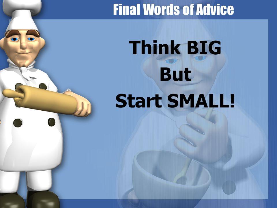 Think BIG But Start SMALL!