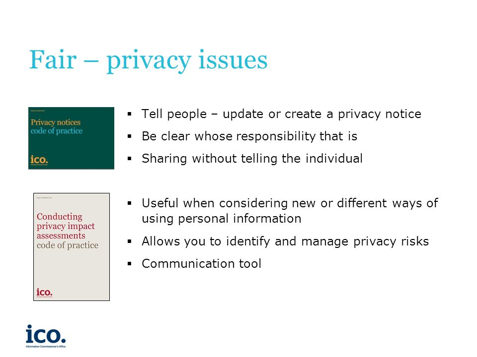 Fair – privacy issues Tell people – update or create a privacy notice