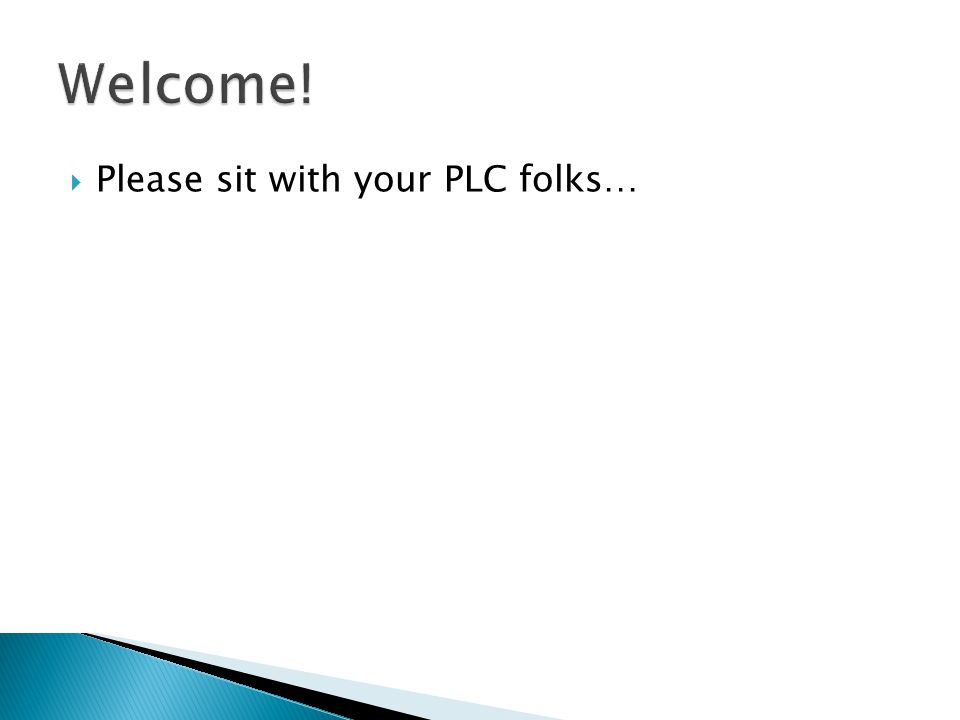 Welcome! Please sit with your PLC folks…