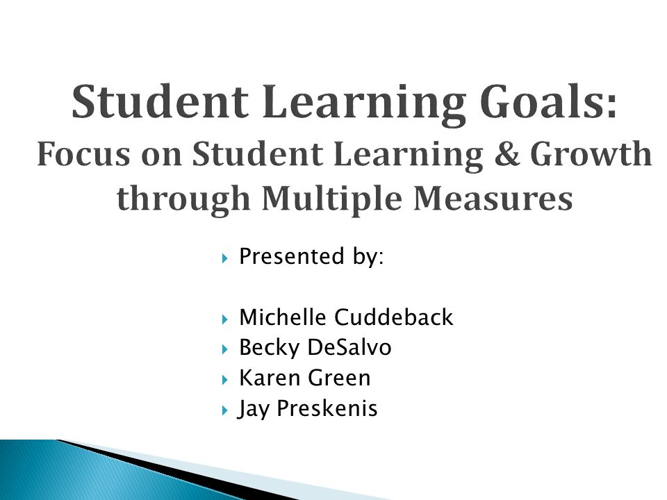 8/20/2013 Student Learning Goals: Focus on Student Learning & Growth through Multiple Measures. Presented by: